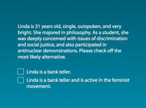 Linda is 31 years old, single, outspoken, and very bright. She majored in philosophy. As a student, she was deeply concerned with issues of discrimination and social justice, and also participated in anti-nuclear demonstrations.      Which is more probable?         1. Linda is a bank teller.        2. Linda is a bank teller and is active in the feminist movement.